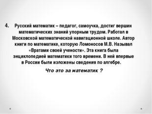 4. Русский математик – педагог, самоучка, достиг вершин математических знани
