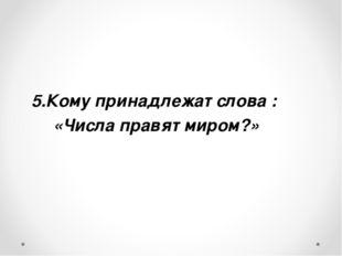 Кому принадлежат слова : «Числа правят миром?»