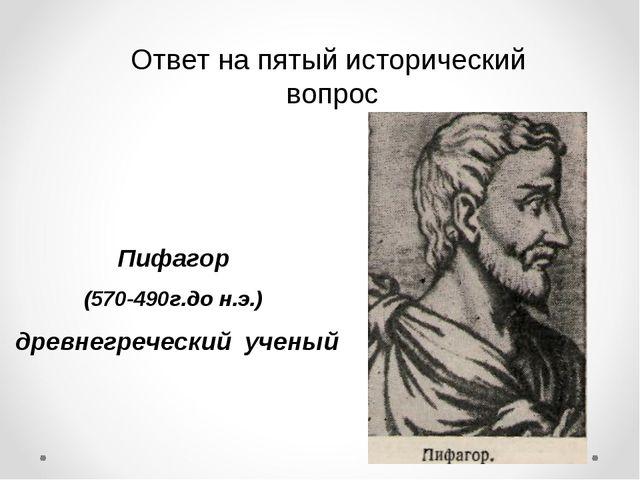Ответ на пятый исторический вопрос Пифагор (570-490г.до н.э.) древнегреческий...
