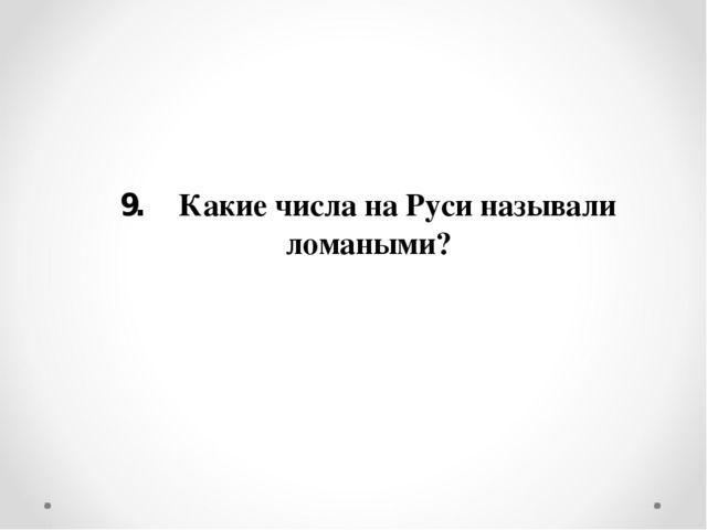 9. Какие числа на Руси называли ломаными?