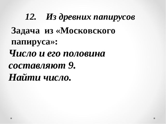 12. Из древних папирусов Задача из «Московского папируса»: Число и его полови...