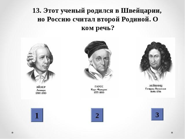 13. Этот ученый родился в Швейцарии, но Россию считал второй Родиной. О ком р...