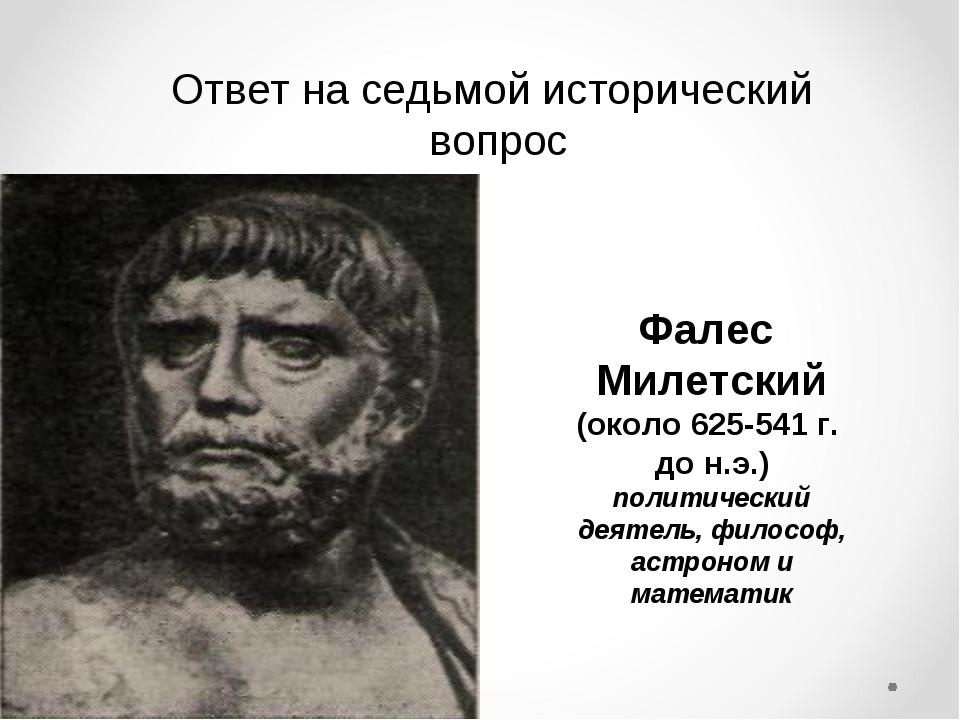Ответ на седьмой исторический вопрос Фалес Милетский (около 625-541 г. до н.э...