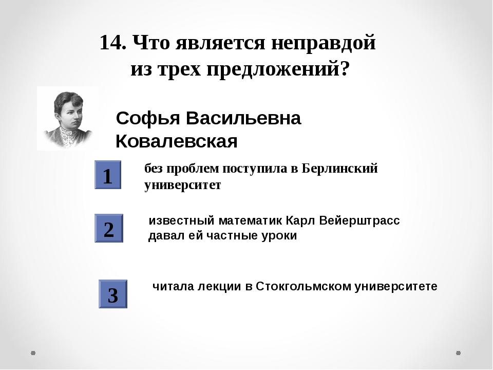 14. Что является неправдой из трех предложений? Софья Васильевна Ковалевская...