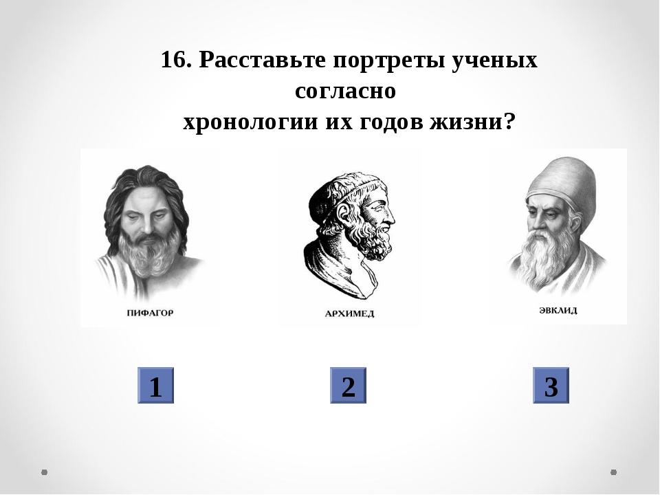 16. Расставьте портреты ученых согласно хронологии их годов жизни? 1 2 3
