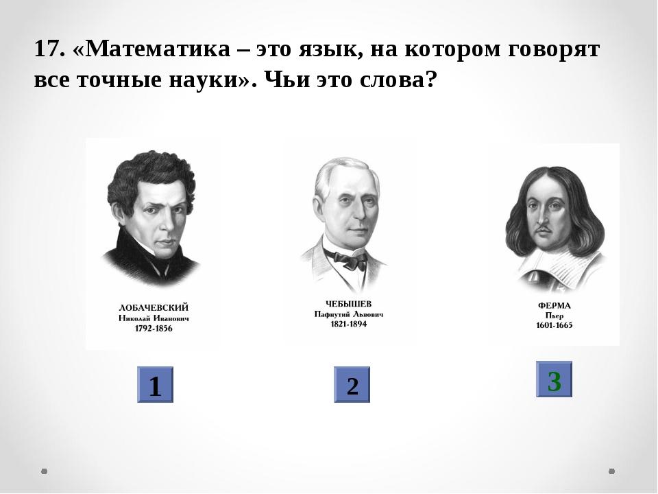 17. «Математика – это язык, на котором говорят все точные науки». Чьи это сло...