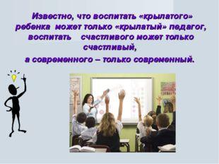 Известно, что воспитать «крылатого» ребенка может только «крылатый» педагог,