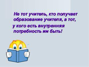 Не тот учитель, кто получает образование учителя, а тот, у кого есть внутрен