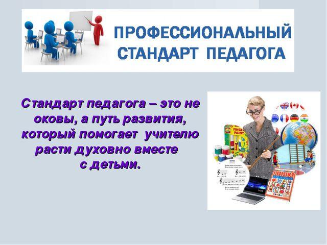 Стандарт педагога – это не оковы, а путь развития, который помогает учителю р...
