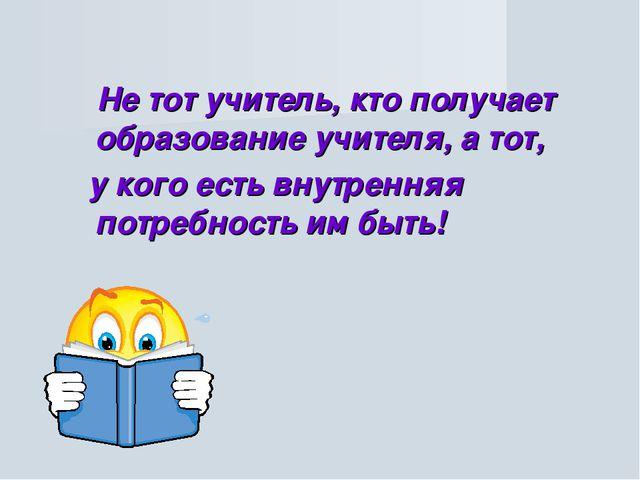 Не тот учитель, кто получает образование учителя, а тот, у кого есть внутрен...