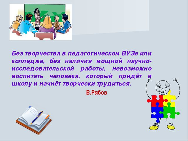 Без творчества в педагогическом ВУЗе или колледже, без наличия мощной научно-...