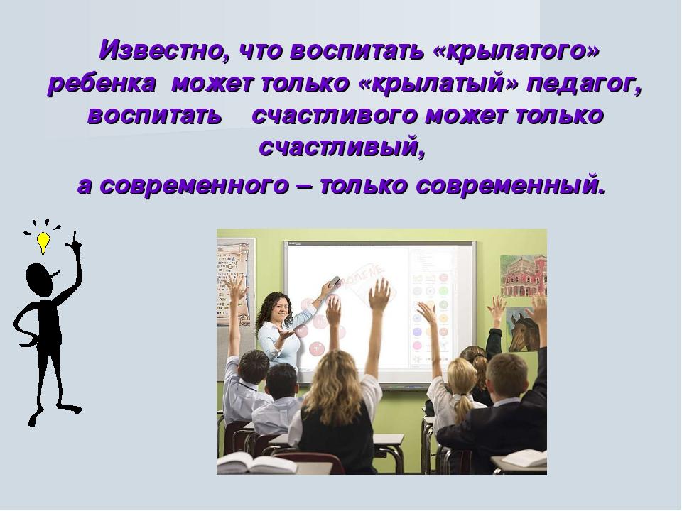Известно, что воспитать «крылатого» ребенка может только «крылатый» педагог,...