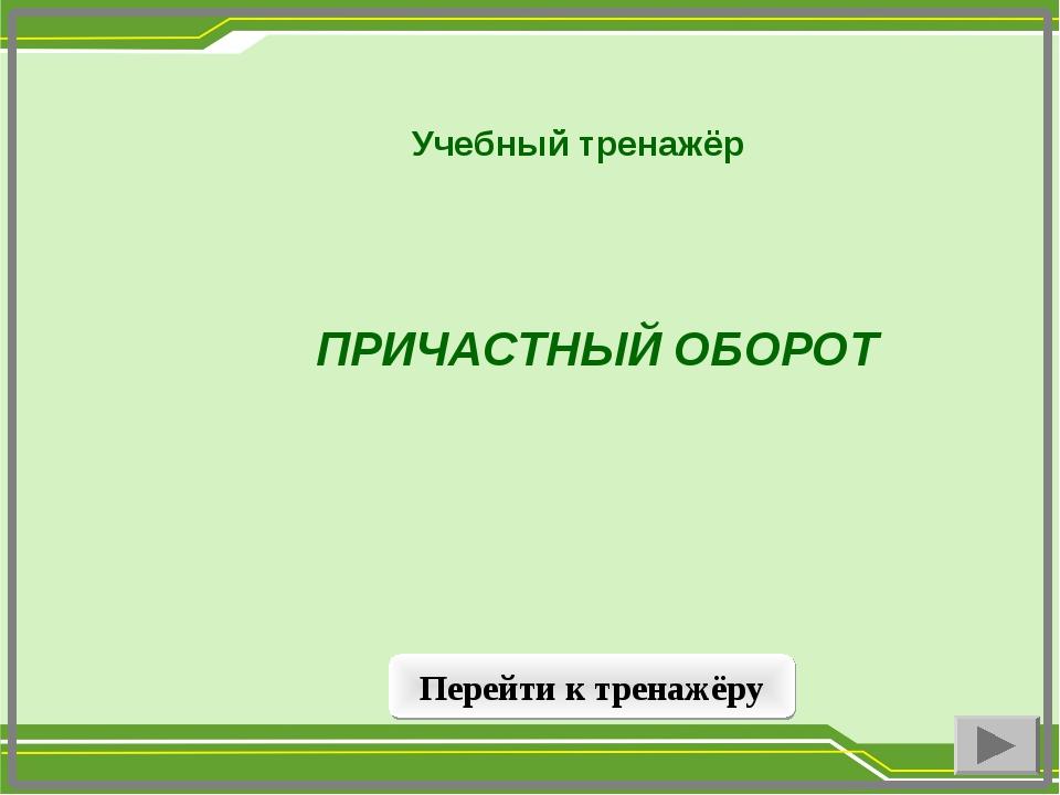 ПРИЧАСТНЫЙ ОБОРОТ Учебный тренажёр Перейти к тренажёру