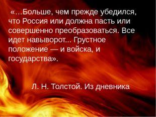 «…Больше, чем прежде убедился, что Россия или должна пасть или совершенно пр
