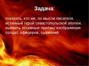 Задача: показать, кто же, по мысли писателя, истинный герой севастопольской э