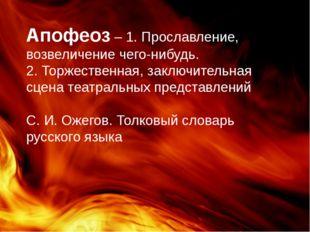 Апофеоз – 1. Прославление, возвеличение чего-нибудь. 2. Торжественная, заключ