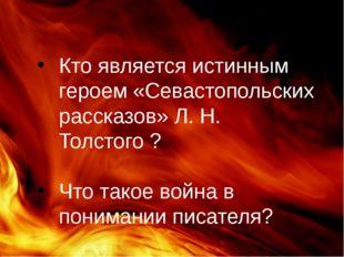 Кто является истинным героем «Севастопольских рассказов» Л. Н. Толстого ? Что