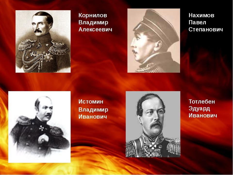 Корнилов Владимир Алексеевич Нахимов Павел Степанович Истомин Владимир Иванов...