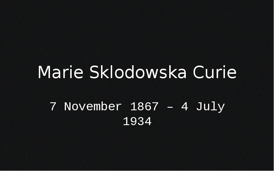 Marie Sklodowska Curie 7 November 1867 – 4 July 1934