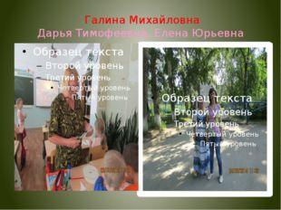 Галина Михайловна Дарья Тимофеевна, Елена Юрьевна