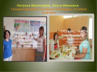 Наталья Васильевна. Ольга Ивановна, Татьяна Сергеевна, Екатерина Николаевна.