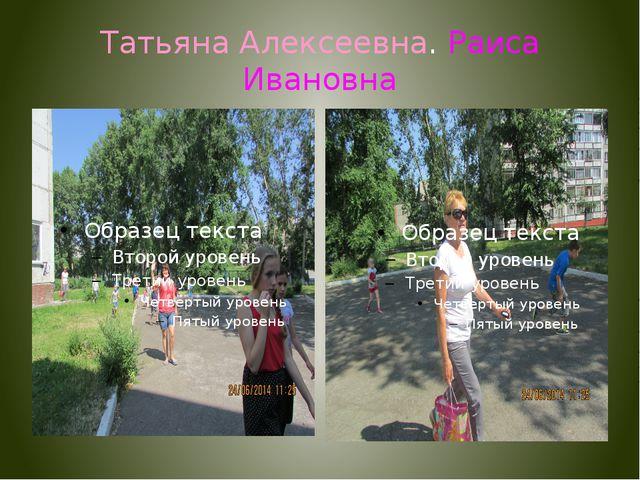 Татьяна Алексеевна. Раиса Ивановна