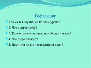 Рефлексия: 1.Чему вы научились на этом уроке? 2. Что понравилось? 3. Какую оц
