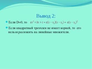 Вывод 2: Если D=0, то Если квадратный трехчлен не имеет корней, то его нельзя