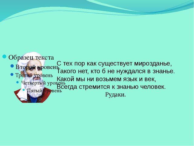 С тех пор как существует мирозданье, Такого нет, кто б не нуждался в знанье....