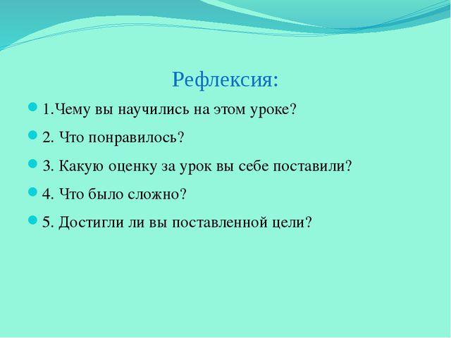 Рефлексия: 1.Чему вы научились на этом уроке? 2. Что понравилось? 3. Какую оц...