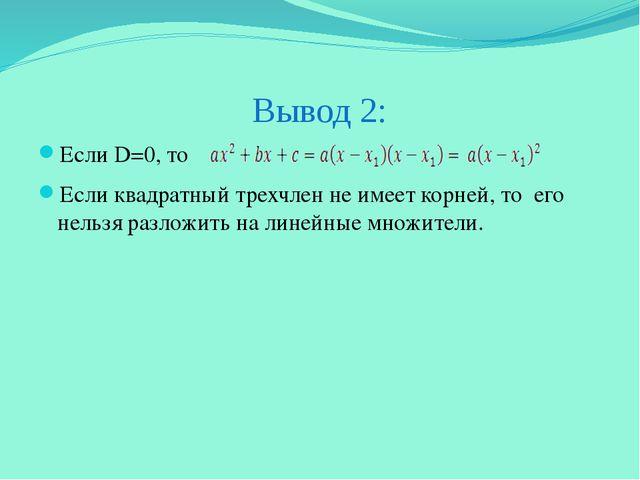 Вывод 2: Если D=0, то Если квадратный трехчлен не имеет корней, то его нельзя...