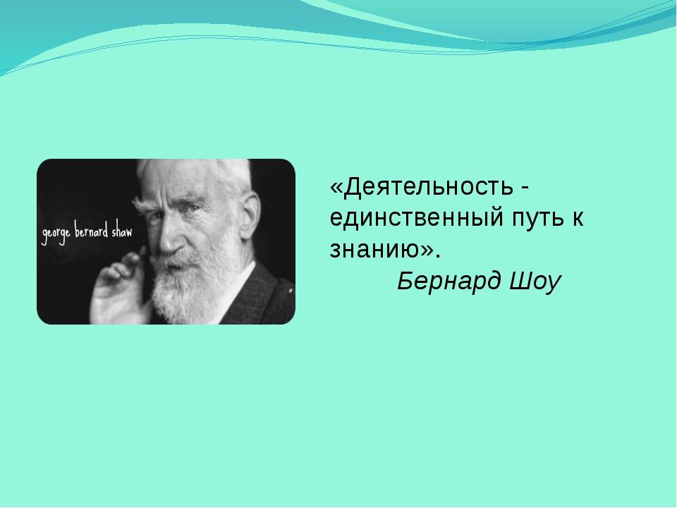 «Деятельность - единственный путь к знанию». Бернард Шоу