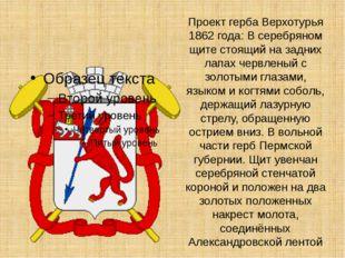 Проект герба Верхотурья 1862 года: В серебряном щите стоящий на задних лапах