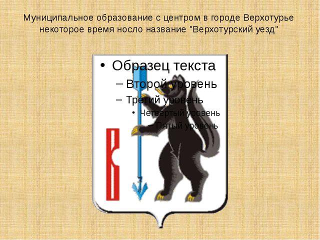 Муниципальное образование с центром в городе Верхотурье некоторое время носло...