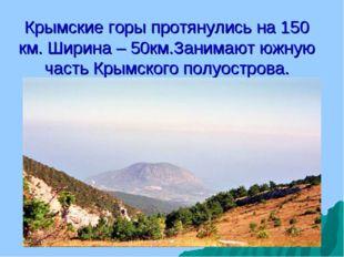 Крымские горы протянулись на 150 км. Ширина – 50км.Занимают южную часть Крымс