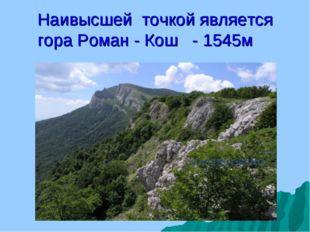 Наивысшей точкой является гора Роман - Кош - 1545м