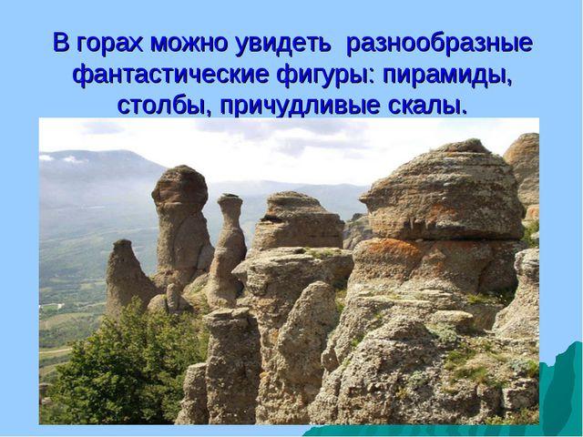 В горах можно увидеть разнообразные фантастические фигуры: пирамиды, столбы,...