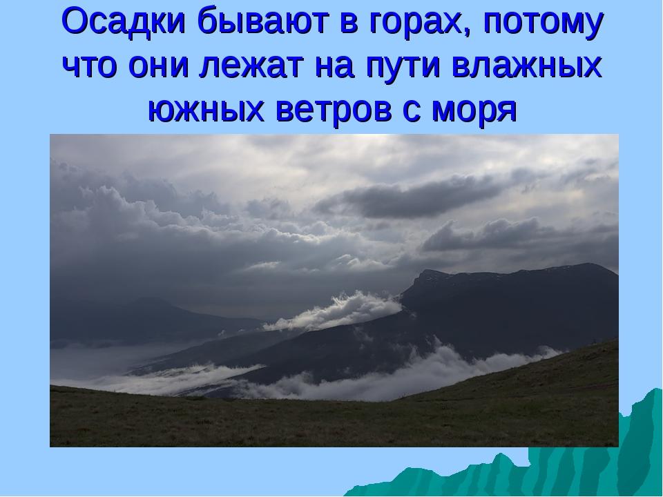 Осадки бывают в горах, потому что они лежат на пути влажных южных ветров с моря