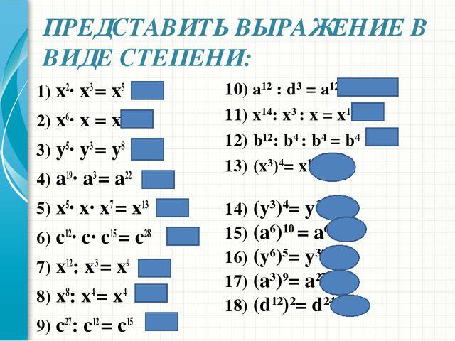 ПРЕДСТАВИТЬ ВЫРАЖЕНИЕ В ВИДЕ СТЕПЕНИ: 1) x2· x3 = х5 2) x6· x = х7 3) y5· y3...