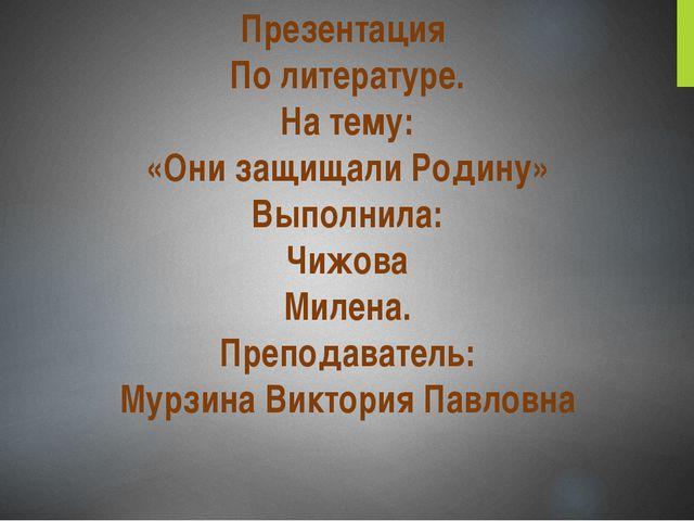 Презентация По литературе. На тему: «Они защищали Родину» Выполнила: Чижова М...