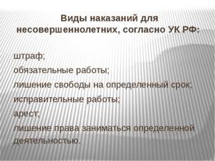 Виды наказаний для несовершеннолетних, согласно УК РФ: штраф; обязательные ра