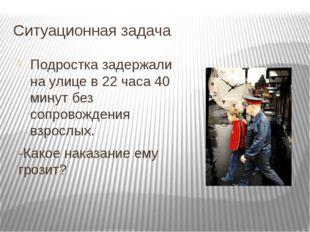 Ситуационная задача Подростка задержали на улице в 22 часа 40 минут без сопро