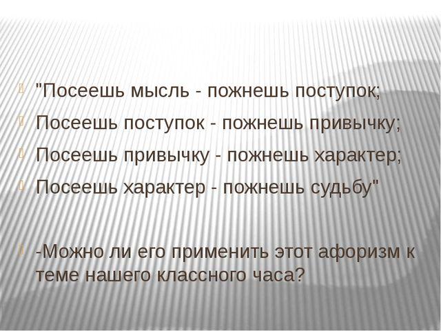 """""""Посеешь мысль - пожнешь поступок; Посеешь поступок - пожнешь привычку; Посе..."""