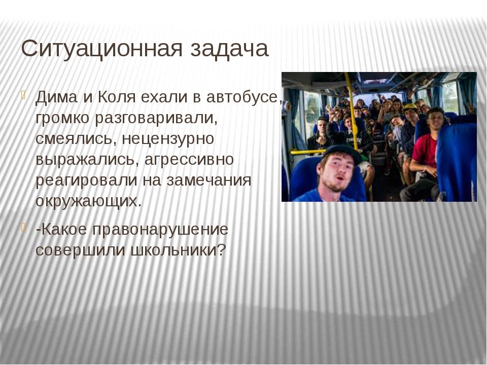 Ситуационная задача Дима и Коля ехали в автобусе, громко разговаривали, смеял...