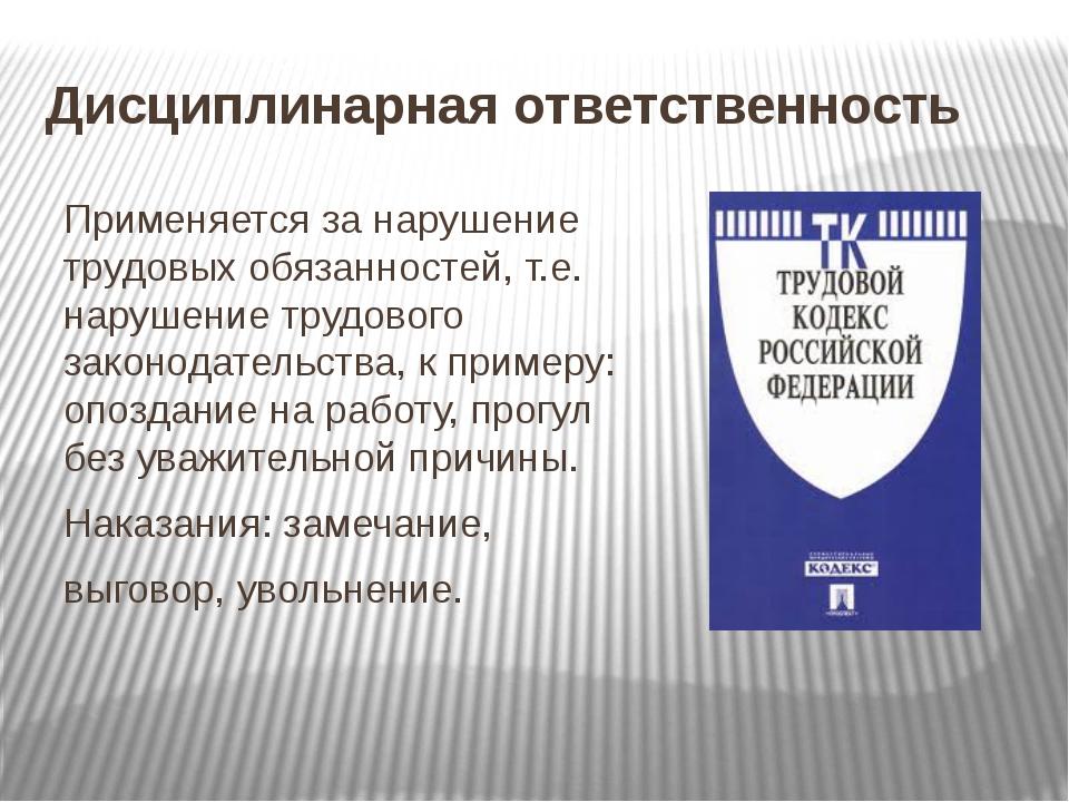 Дисциплинарная ответственность Применяется за нарушение трудовых обязанностей...