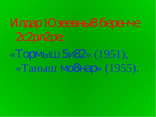 Илдар Юзеевны8 беренче 2с2рл2ре: «Тормыш 5и82» (1951), «Таныш мо8нар» (1955).