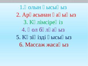 1.Қолын қысыңыз 2. Арқасынан қағыңыз 3. Күлімсіреңіз 4. Қол бұлғаңыз 5. Көзің