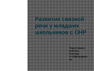 Развитие связной речи у младших школьников с ОНР Подготовила: учитель-логопед