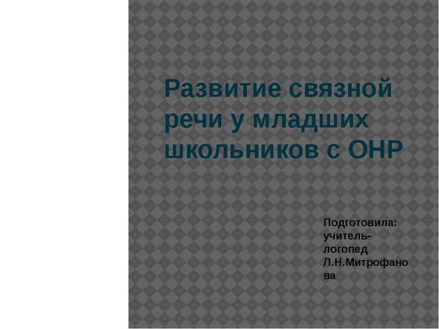 Развитие связной речи у младших школьников с ОНР Подготовила: учитель-логопед...