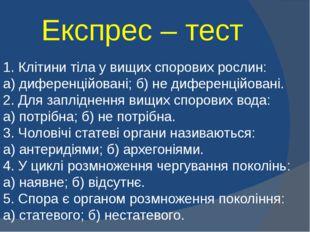 Експрес – тест 1. Клітини тіла у вищих спорових рослин: а) диференційовані; б